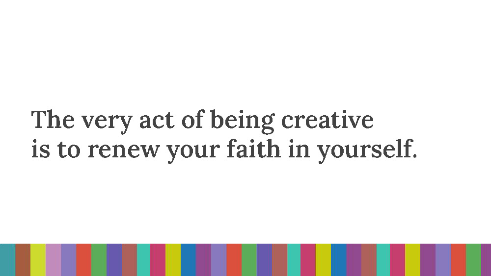 The words 'The very act of being creative is to renew your faith in yourself.' on a white background