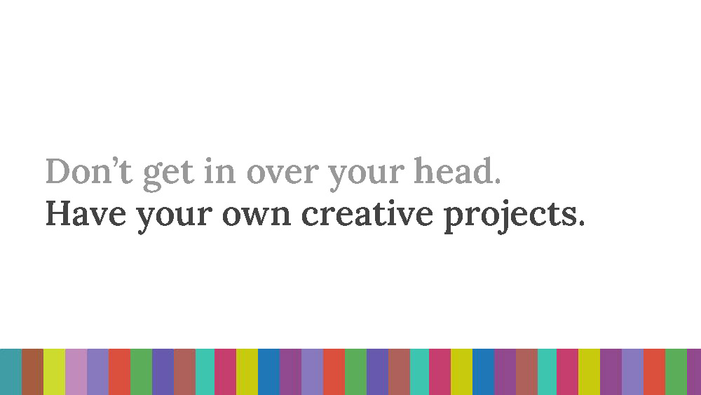 The words 'Don't get in over your head. Have your own creative projects.' on a white background